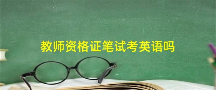 教师资格证笔试考英语吗
