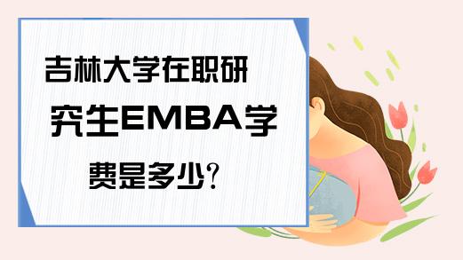 吉林大学在职研究生EMBA学费是多少?