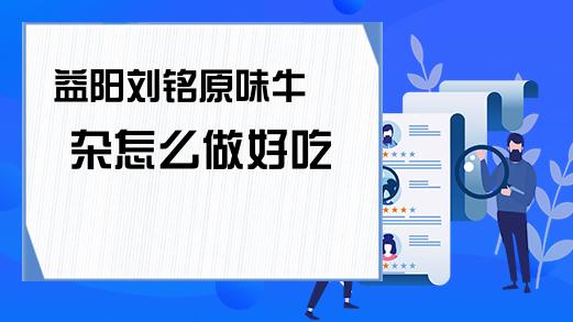 益阳刘铭原味牛杂怎么做好吃